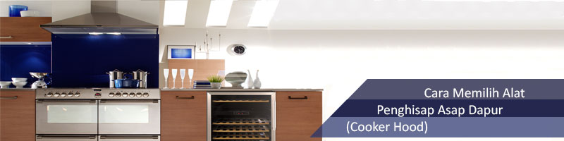 Cara Memilih Alat Penghisap Asap Dapur Cooker Hood